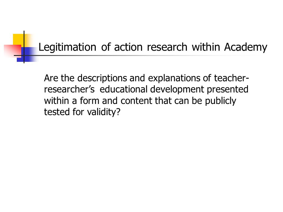 Legitimation of action research within Academy Are the descriptions and explanations of teacher- researcher's educational development presented within