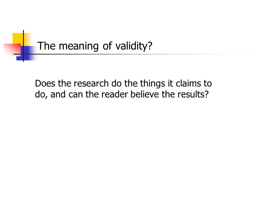 The meaning of validity? Does the research do the things it claims to do, and can the reader believe the results?