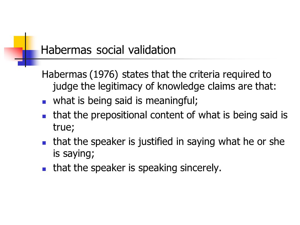 Habermas social validation Habermas (1976) states that the criteria required to judge the legitimacy of knowledge claims are that: what is being said