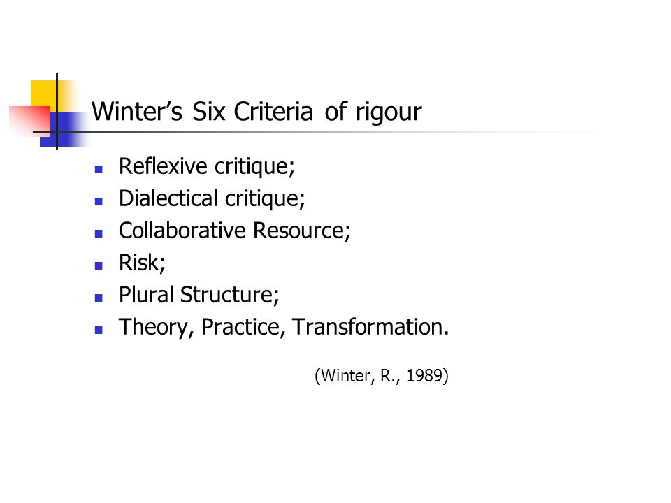 Winter's Six Criteria of rigour Reflexive critique; Dialectical critique; Collaborative Resource; Risk; Plural Structure; Theory, Practice, Transforma