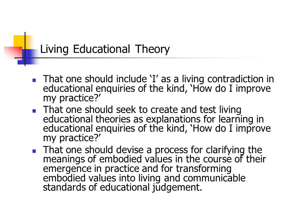 Living Educational Theory That one should include 'I' as a living contradiction in educational enquiries of the kind, 'How do I improve my practice?'