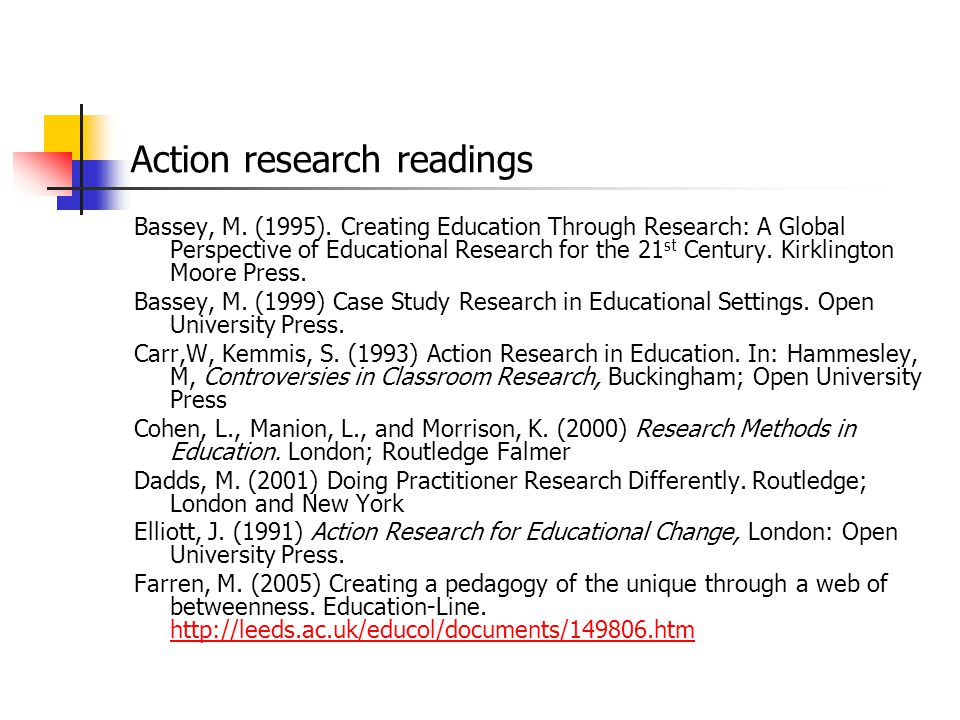 Action research readings Bassey, M. (1995). Creating Education Through Research: A Global Perspective of Educational Research for the 21 st Century. K