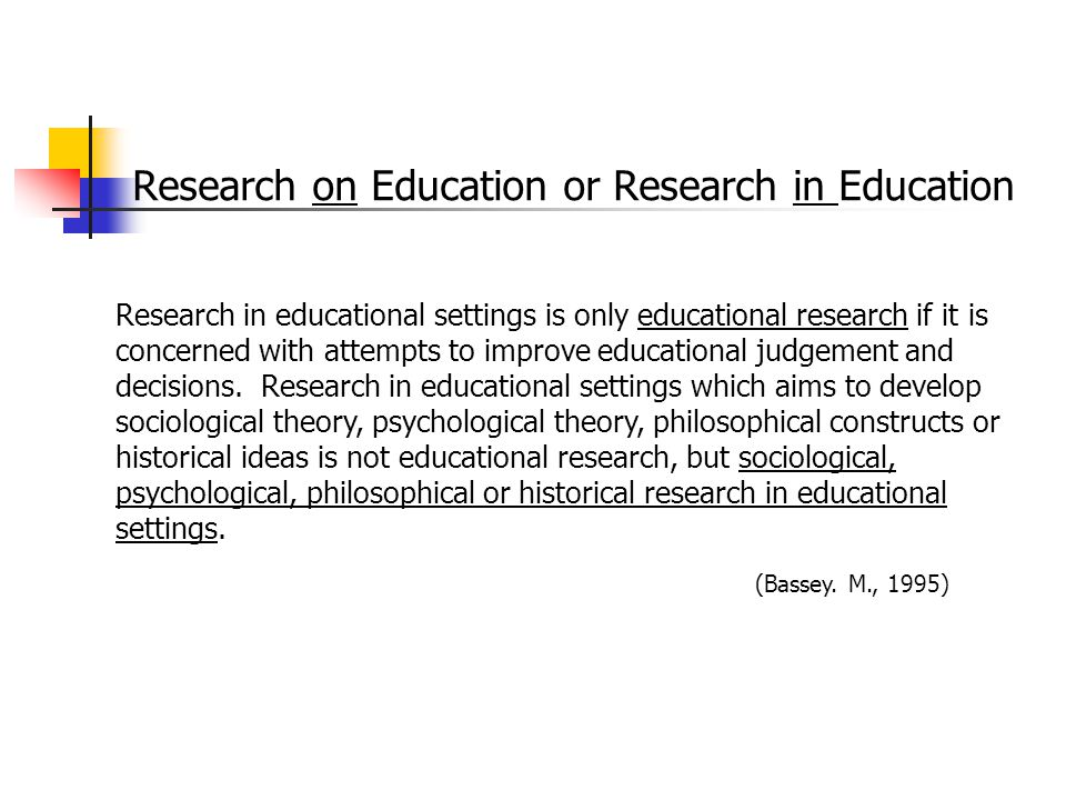 Research on Education or Research in Education Research in educational settings is only educational research if it is concerned with attempts to impro