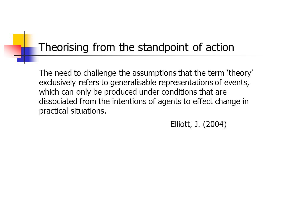 Theorising from the standpoint of action The need to challenge the assumptions that the term 'theory' exclusively refers to generalisable representati