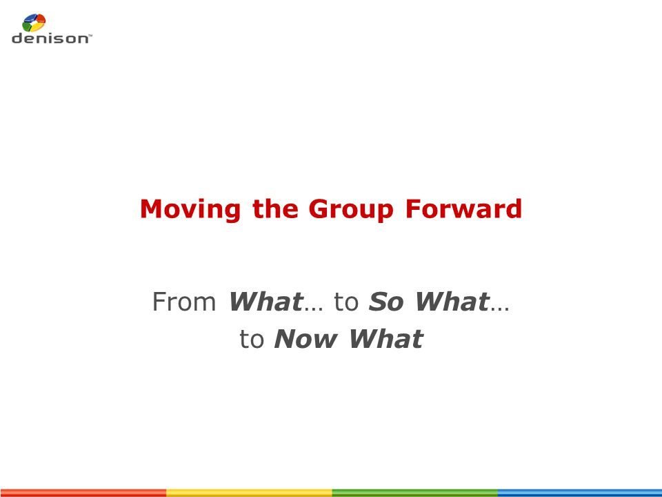 Moving the Group Forward From What… to So What… to Now What