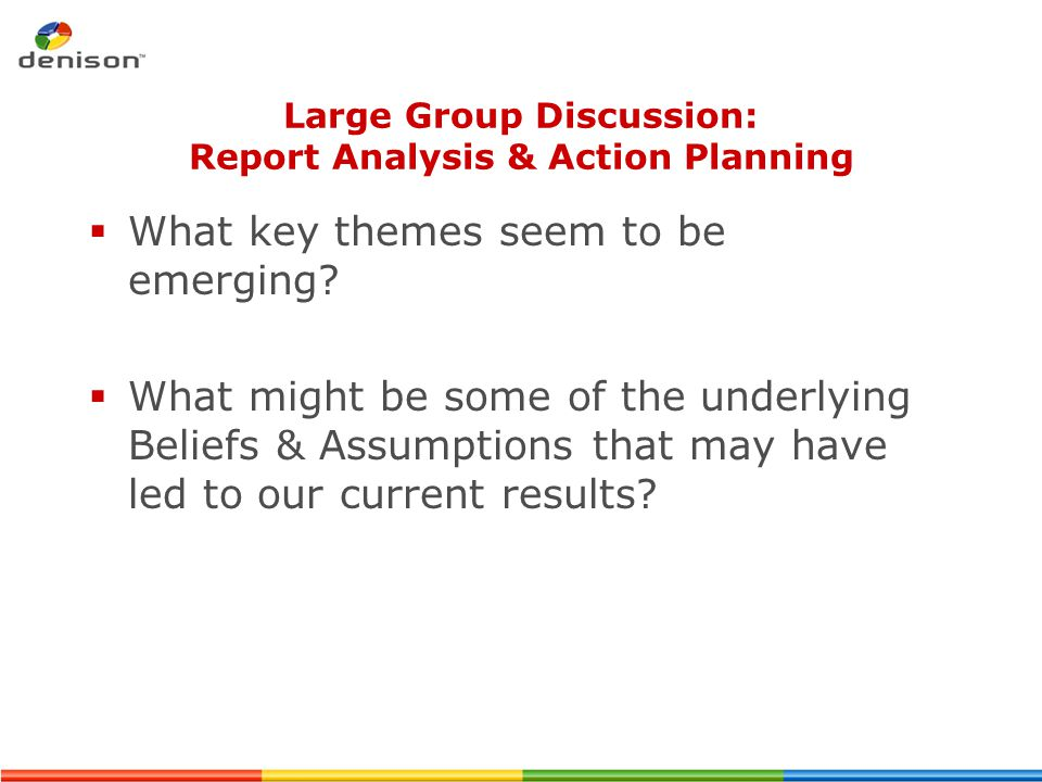 Large Group Discussion: Report Analysis & Action Planning  What key themes seem to be emerging?  What might be some of the underlying Beliefs & Assu