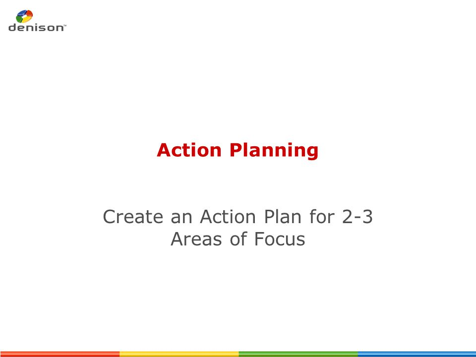 Action Planning Create an Action Plan for 2-3 Areas of Focus