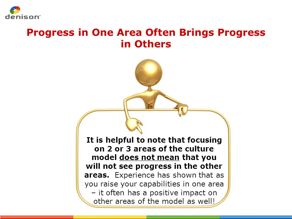 Progress in One Area Often Brings Progress in Others It is helpful to note that focusing on 2 or 3 areas of the culture model does not mean that you w