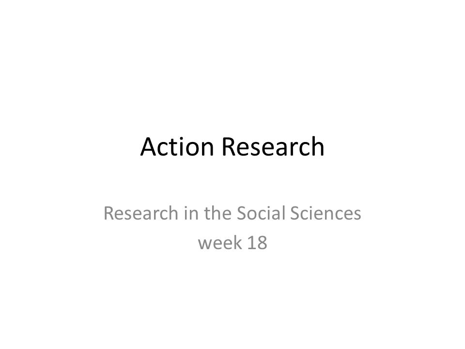 Action Research Research in the Social Sciences week 18