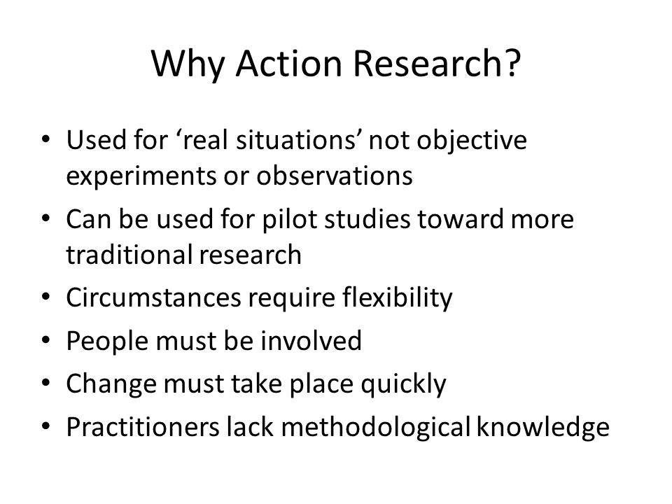 Why Action Research? Used for 'real situations' not objective experiments or observations Can be used for pilot studies toward more traditional resear