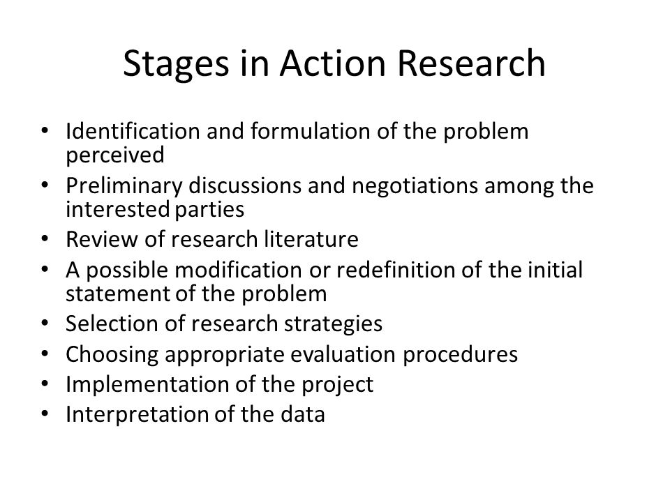 Stages in Action Research Identification and formulation of the problem perceived Preliminary discussions and negotiations among the interested partie