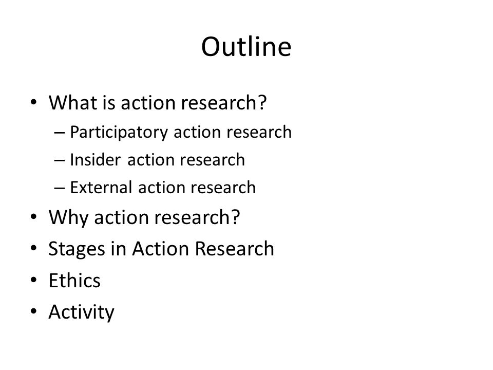 Outline What is action research? – Participatory action research – Insider action research – External action research Why action research? Stages in A