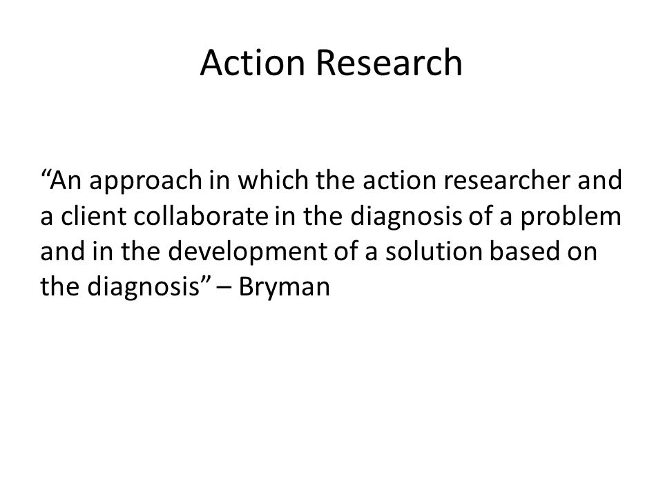 "Action Research ""An approach in which the action researcher and a client collaborate in the diagnosis of a problem and in the development of a solutio"