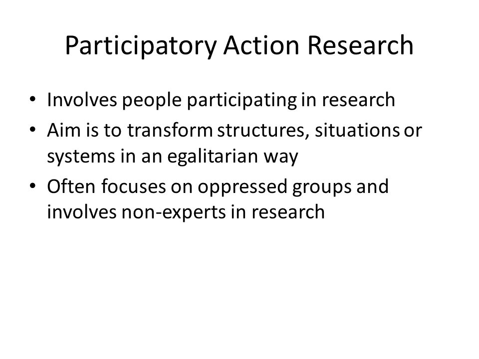 Participatory Action Research Involves people participating in research Aim is to transform structures, situations or systems in an egalitarian way Of
