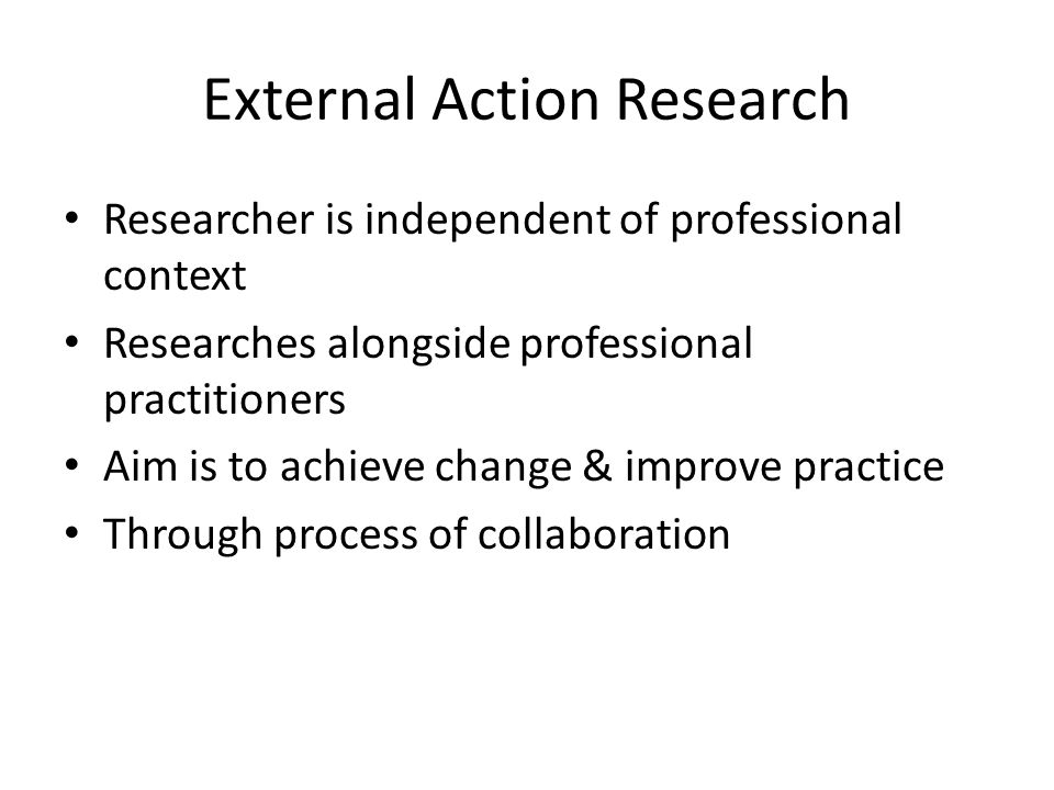 External Action Research Researcher is independent of professional context Researches alongside professional practitioners Aim is to achieve change &