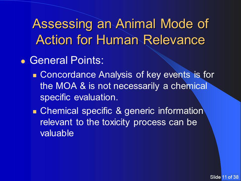 Slide 11 of 38 Assessing an Animal Mode of Action for Human Relevance General Points: Concordance Analysis of key events is for the MOA & is not necessarily a chemical specific evaluation.