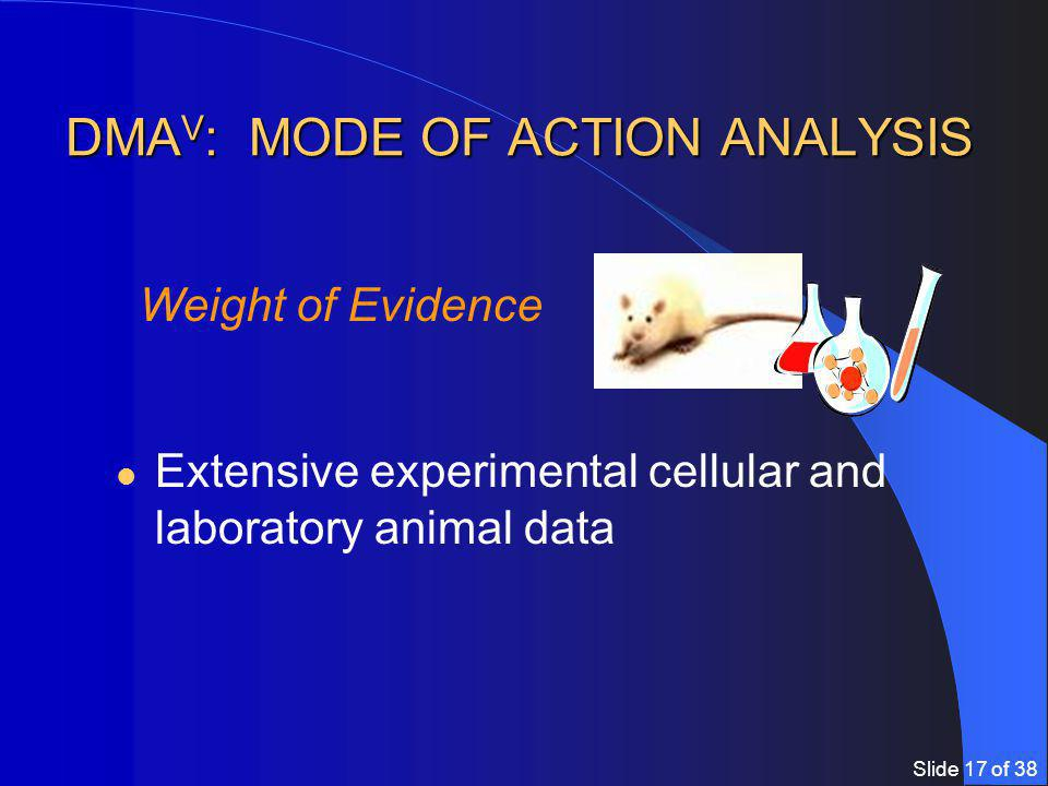Slide 17 of 38 DMA V : MODE OF ACTION ANALYSIS Extensive experimental cellular and laboratory animal data Weight of Evidence