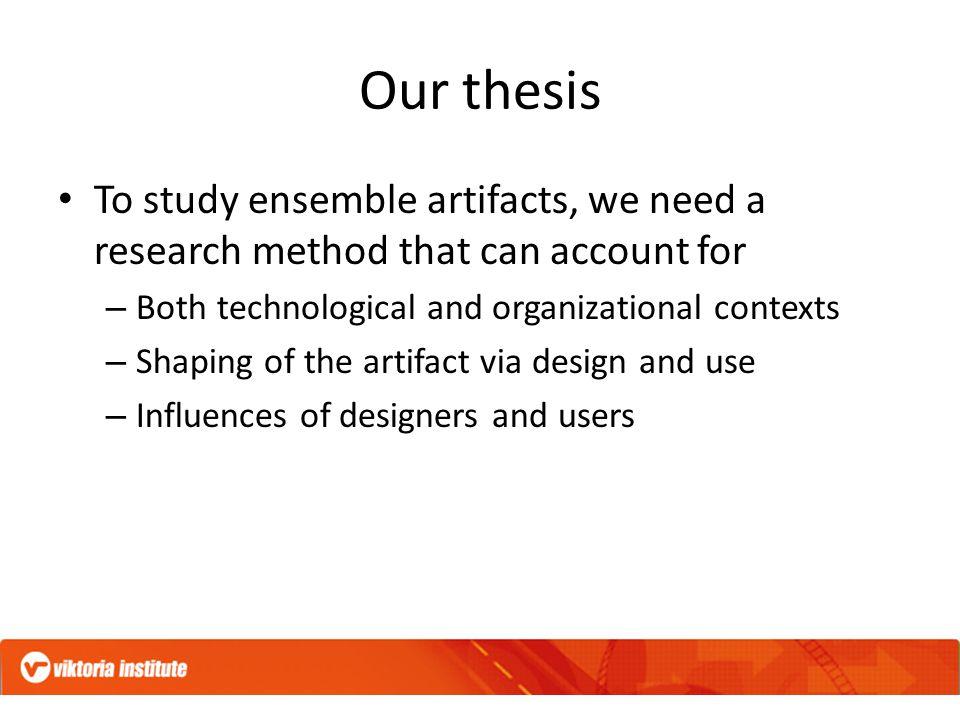 Our thesis To study ensemble artifacts, we need a research method that can account for – Both technological and organizational contexts – Shaping of the artifact via design and use – Influences of designers and users