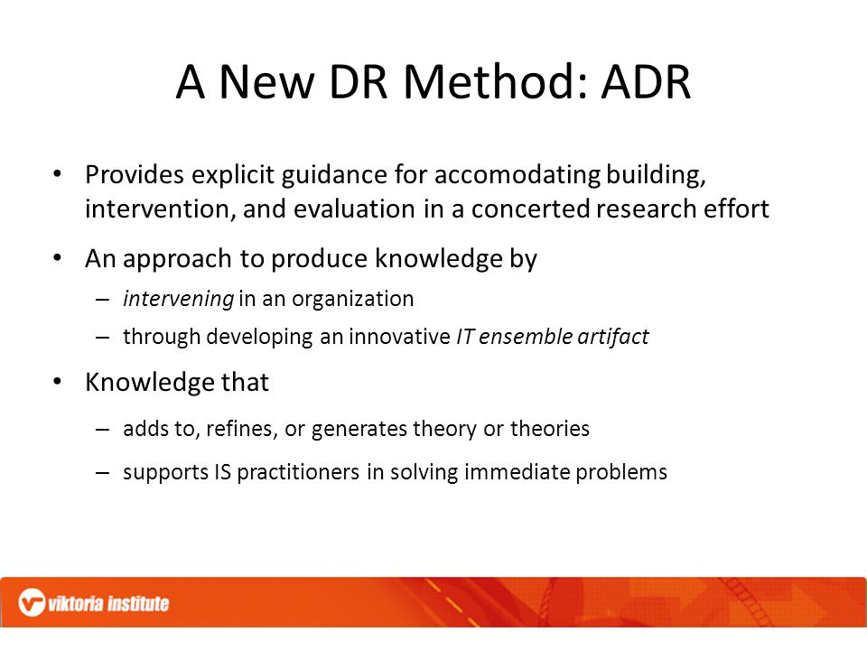 A New DR Method: ADR Provides explicit guidance for accomodating building, intervention, and evaluation in a concerted research effort An approach to produce knowledge by – intervening in an organization – through developing an innovative IT ensemble artifact Knowledge that – adds to, refines, or generates theory or theories – supports IS practitioners in solving immediate problems