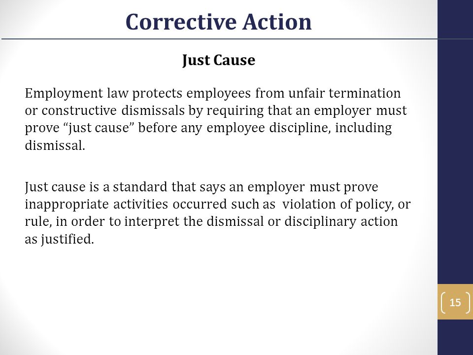 "Just Cause Employment law protects employees from unfair termination or constructive dismissals by requiring that an employer must prove ""just cause"""