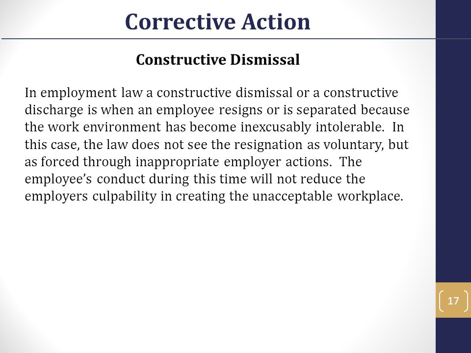 Constructive Dismissal In employment law a constructive dismissal or a constructive discharge is when an employee resigns or is separated because the