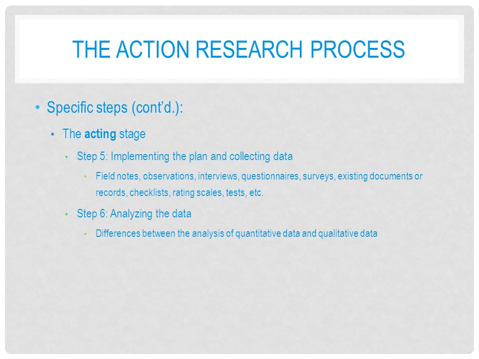 THE ACTION RESEARCH PROCESS Specific steps (cont'd.): The acting stage Step 5: Implementing the plan and collecting data Field notes, observations, interviews, questionnaires, surveys, existing documents or records, checklists, rating scales, tests, etc.