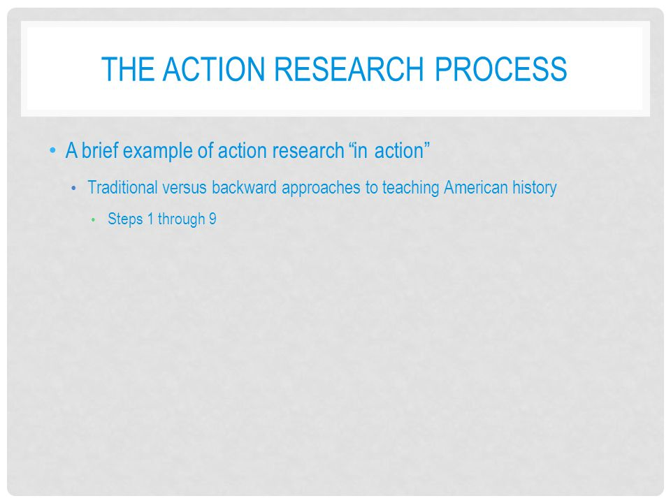 THE ACTION RESEARCH PROCESS A brief example of action research in action Traditional versus backward approaches to teaching American history Steps 1 through 9