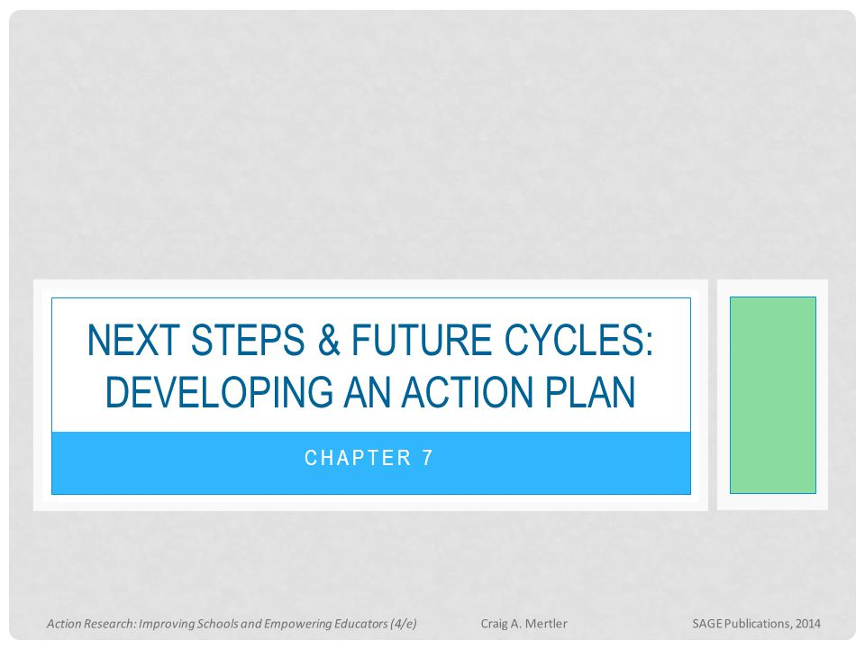 CHAPTER 7 NEXT STEPS & FUTURE CYCLES: DEVELOPING AN ACTION PLAN Action Research: Improving Schools and Empowering Educators (4/e) Craig A. Mertler SAG