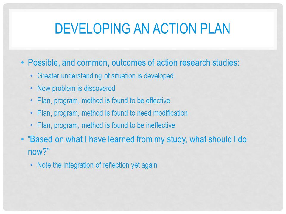 DEVELOPING AN ACTION PLAN Possible, and common, outcomes of action research studies: Greater understanding of situation is developed New problem is di