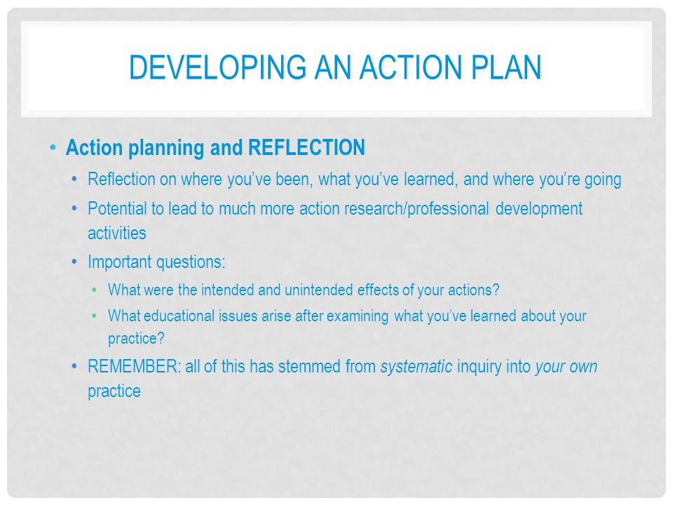 DEVELOPING AN ACTION PLAN Action planning and REFLECTION Reflection on where you've been, what you've learned, and where you're going Potential to lea