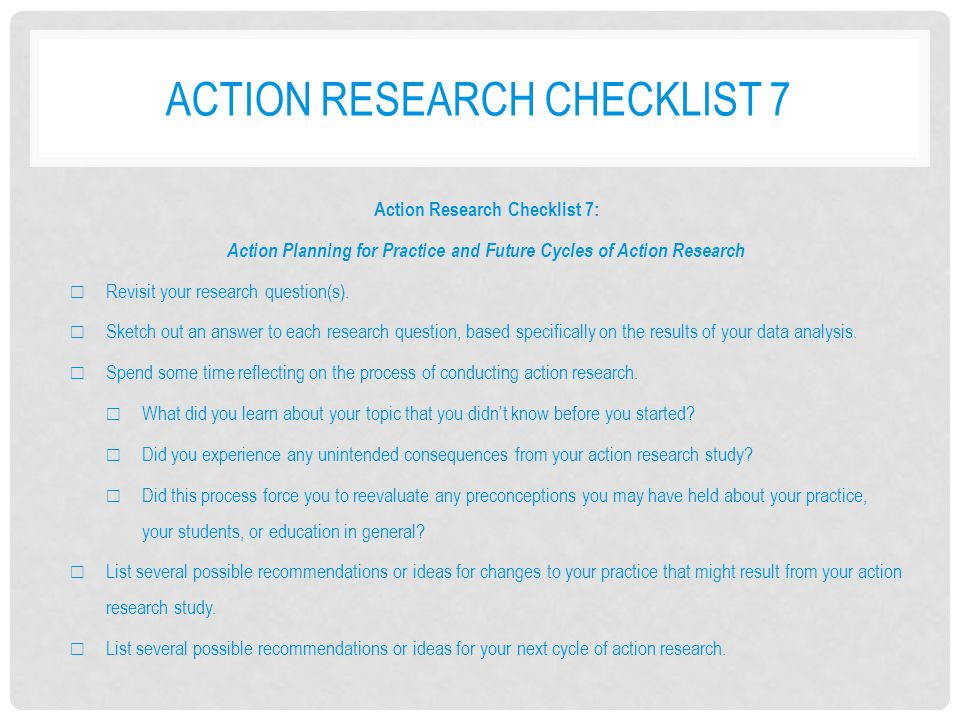 ACTION RESEARCH CHECKLIST 7 Action Research Checklist 7: Action Planning for Practice and Future Cycles of Action Research ☐ Revisit your research que