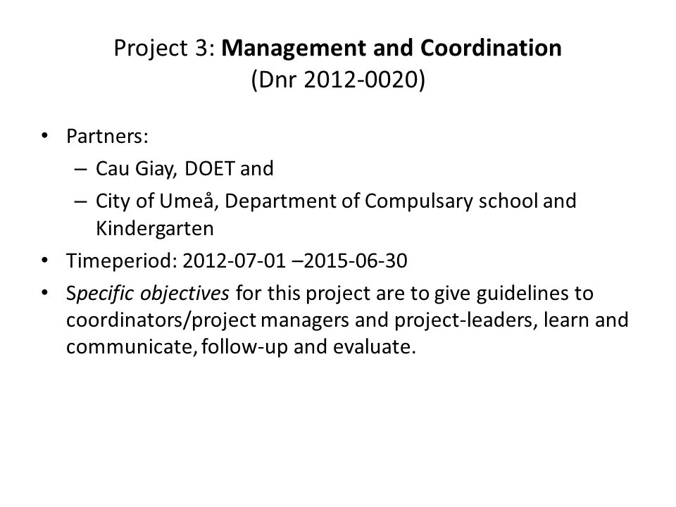 Project 3: Management and Coordination (Dnr 2012-0020) Partners: – Cau Giay, DOET and – City of Umeå, Department of Compulsary school and Kindergarten Timeperiod: 2012-07-01 –2015-06-30 Specific objectives for this project are to give guidelines to coordinators/project managers and project-leaders, learn and communicate, follow-up and evaluate.