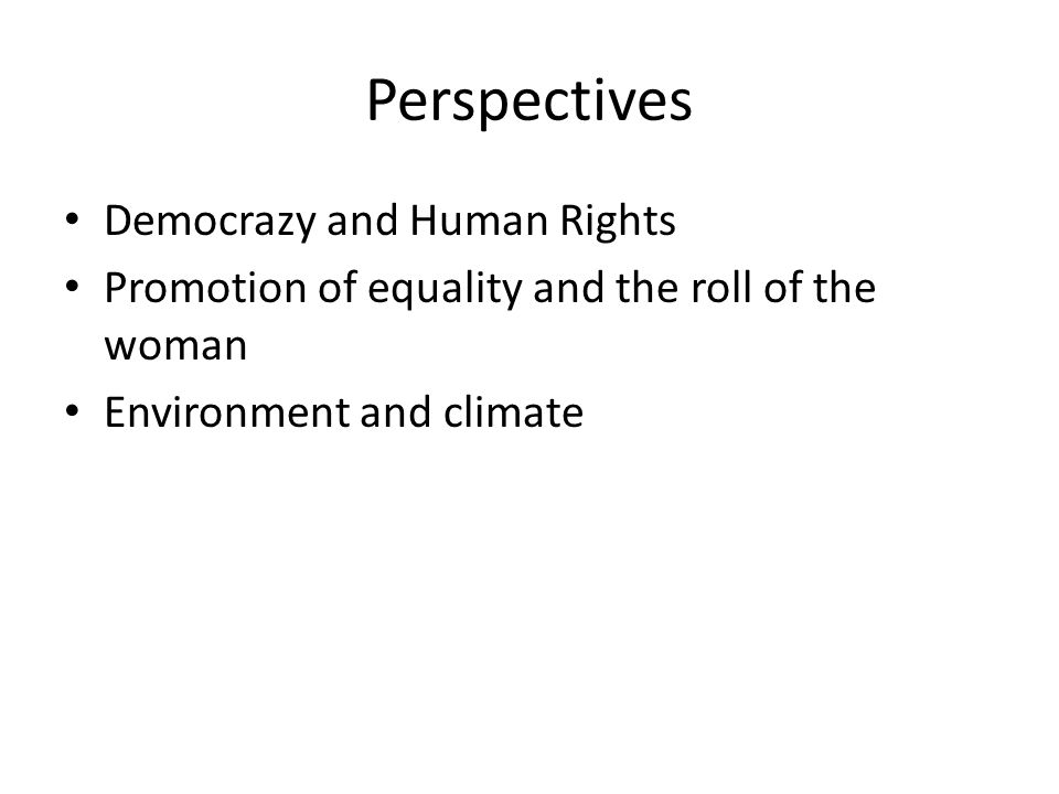 Perspectives Democrazy and Human Rights Promotion of equality and the roll of the woman Environment and climate