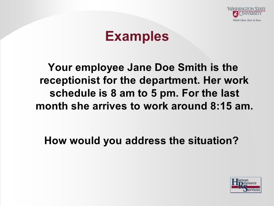 Examples Your employee Jane Doe Smith is the receptionist for the department. Her work schedule is 8 am to 5 pm. For the last month she arrives to wor