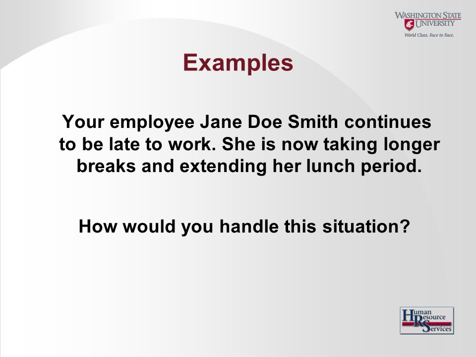 Your employee Jane Doe Smith continues to be late to work. She is now taking longer breaks and extending her lunch period. How would you handle this s