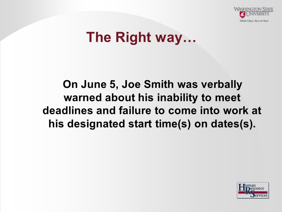 The Right way… On June 5, Joe Smith was verbally warned about his inability to meet deadlines and failure to come into work at his designated start ti