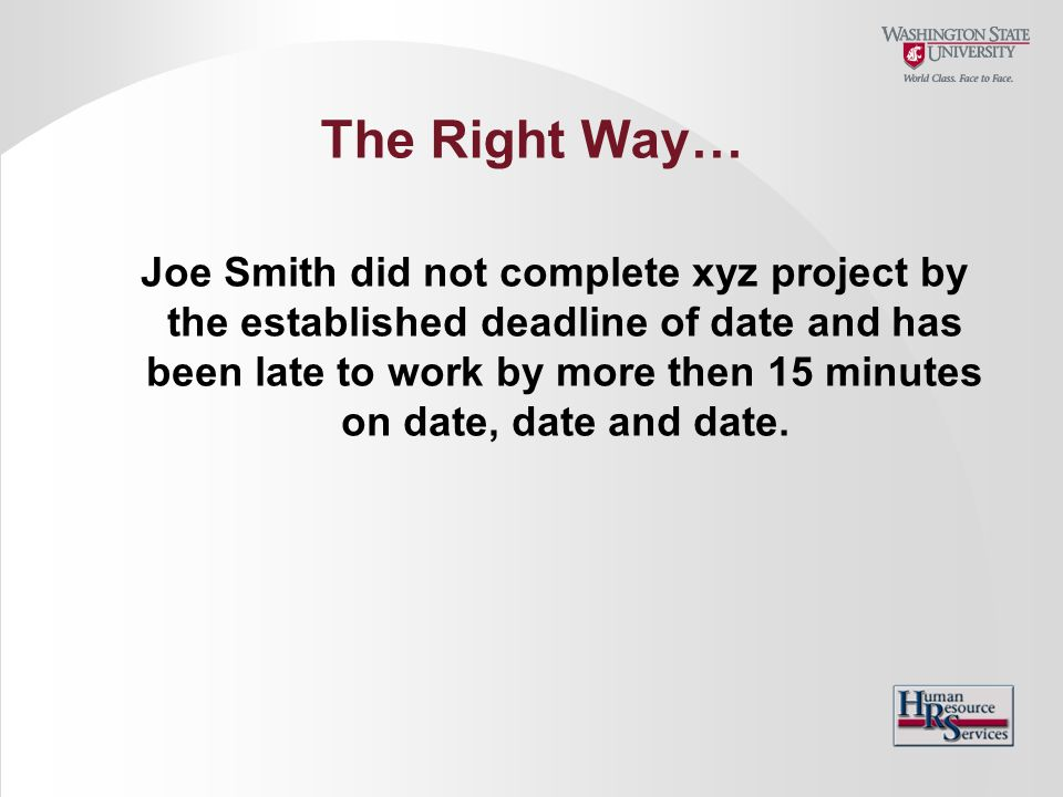 The Right Way… Joe Smith did not complete xyz project by the established deadline of date and has been late to work by more then 15 minutes on date, d