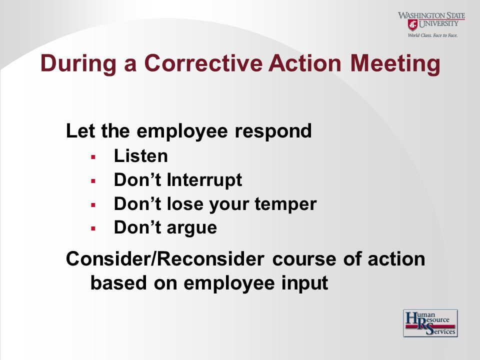Let the employee respond  Listen  Don't Interrupt  Don't lose your temper  Don't argue Consider/Reconsider course of action based on employee inpu