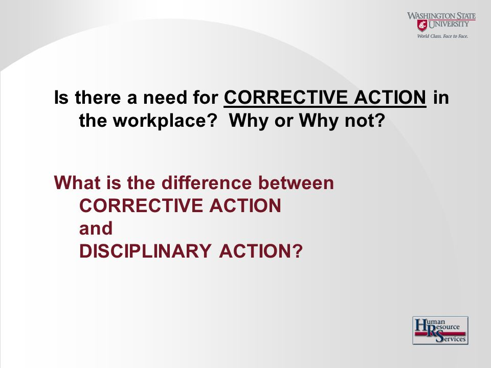 Is there a need for CORRECTIVE ACTION in the workplace? Why or Why not? What is the difference between CORRECTIVE ACTION and DISCIPLINARY ACTION?