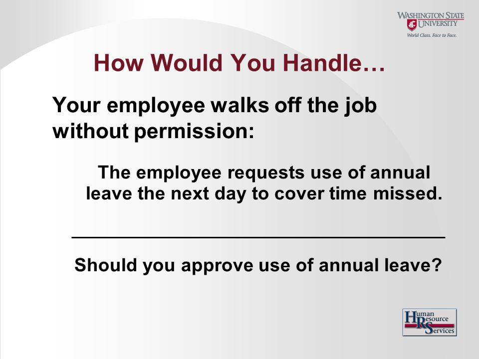 How Would You Handle… Your employee walks off the job without permission: The employee requests use of annual leave the next day to cover time missed.