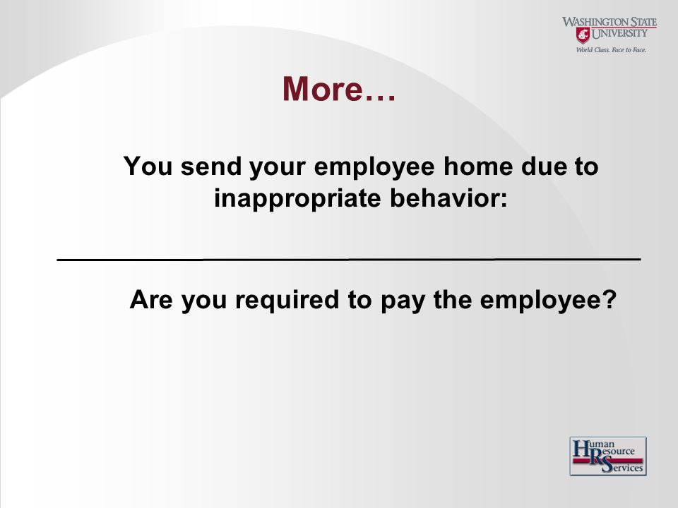 More… You send your employee home due to inappropriate behavior: Are you required to pay the employee?