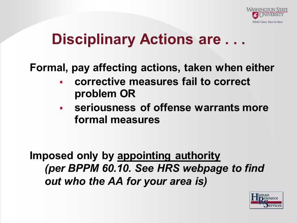 Disciplinary Actions are... Formal, pay affecting actions, taken when either  corrective measures fail to correct problem OR  seriousness of offense