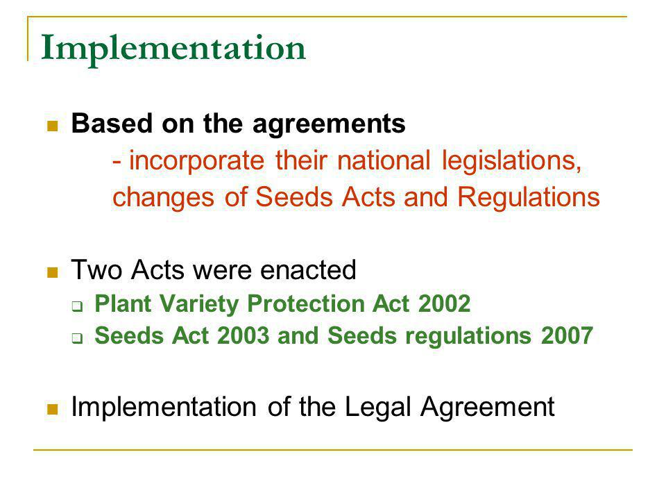 Implementation Based on the agreements - incorporate their national legislations, changes of Seeds Acts and Regulations Two Acts were enacted  Plant Variety Protection Act 2002  Seeds Act 2003 and Seeds regulations 2007 Implementation of the Legal Agreement