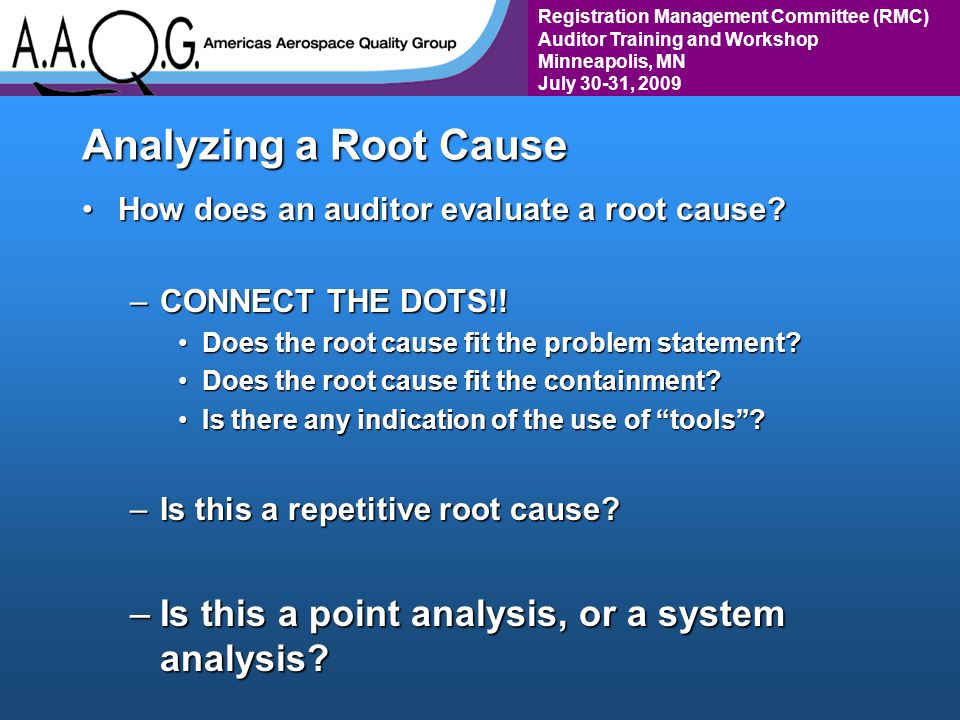 Registration Management Committee (RMC) Auditor Training and Workshop Minneapolis, MN July 30-31, 2009 Analyzing a Root Cause How does an auditor evaluate a root cause How does an auditor evaluate a root cause.