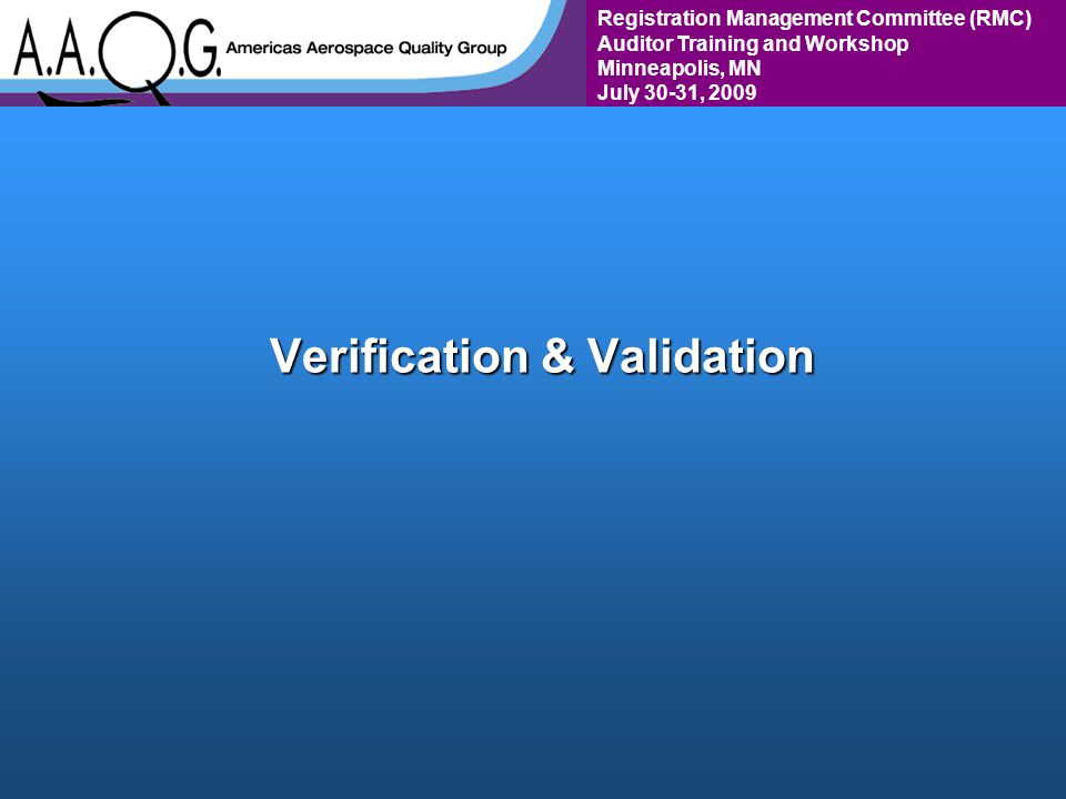 Registration Management Committee (RMC) Auditor Training and Workshop Minneapolis, MN July 30-31, 2009 Verification & Validation
