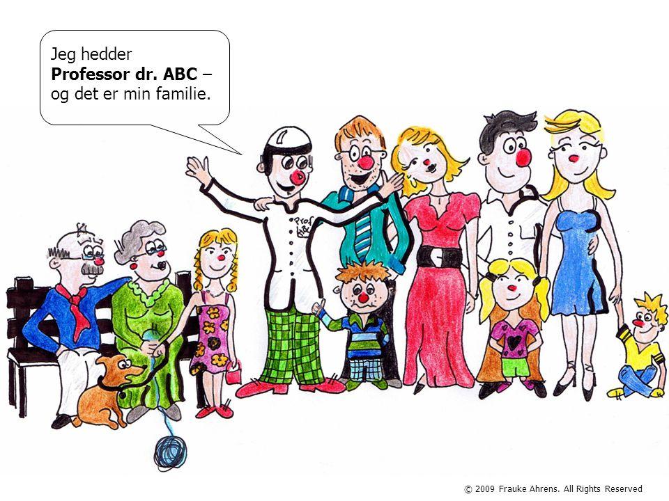 © 2009 Frauke Ahrens. All Rights Reserved Jeg hedder Professor dr. ABC – og det er min familie.