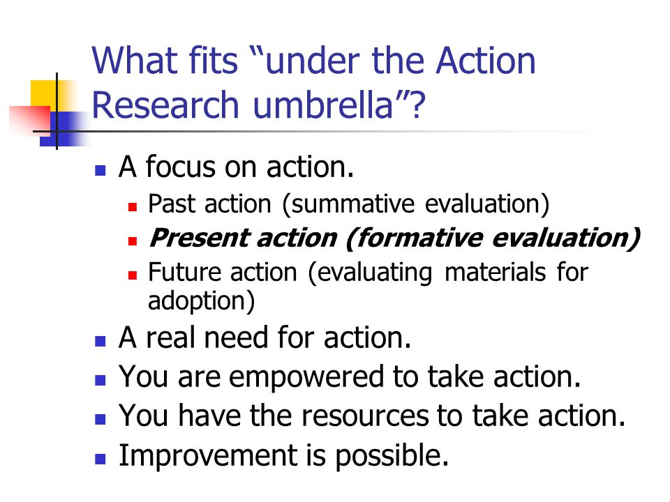 What fits under the Action Research umbrella . A focus on action.