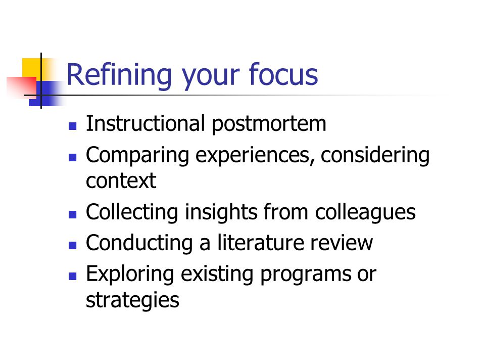 Refining your focus Instructional postmortem Comparing experiences, considering context Collecting insights from colleagues Conducting a literature review Exploring existing programs or strategies