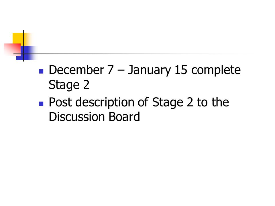 December 7 – January 15 complete Stage 2 Post description of Stage 2 to the Discussion Board