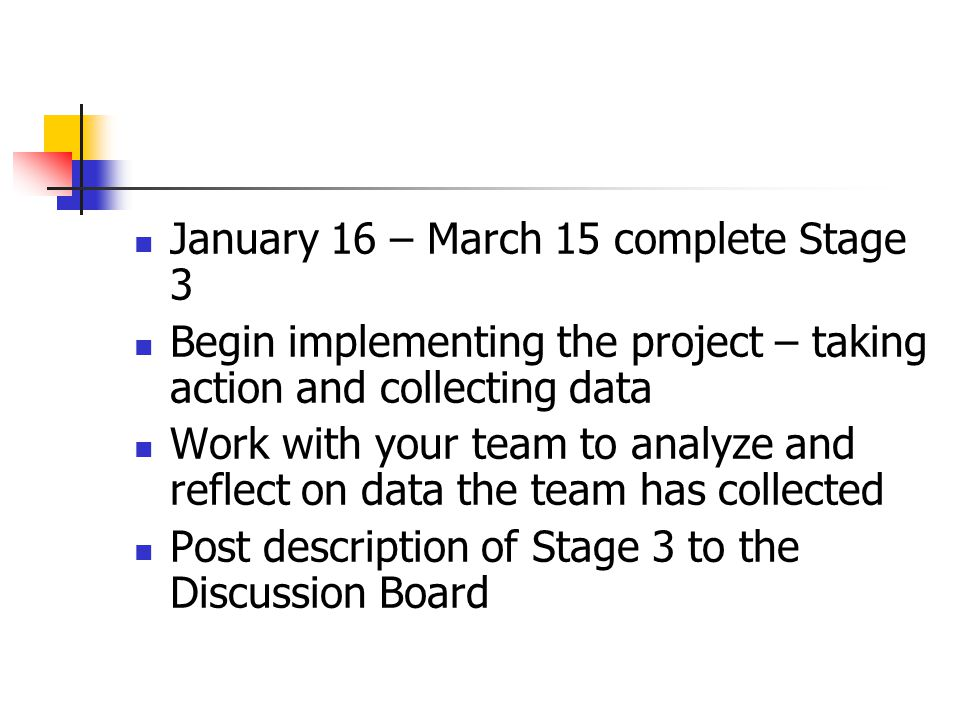 January 16 – March 15 complete Stage 3 Begin implementing the project – taking action and collecting data Work with your team to analyze and reflect on data the team has collected Post description of Stage 3 to the Discussion Board